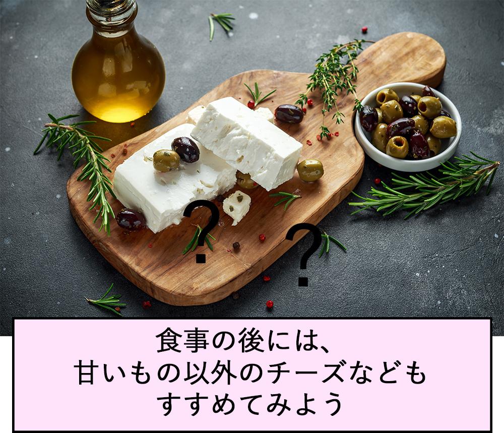 食事の後には、甘いもの以外のチーズなどもすすめてみよう